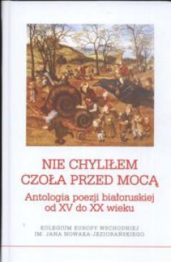 Nie chyliłem czoła przed mocą. Antologia poezji białoruskiej od XV do XX wieku - Lawon Barszczeuski, Adam Pomorski, wyb. i opr.